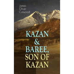 KAZAN & BAREE SON OF KAZAN: eBook von James Oliver Curwood