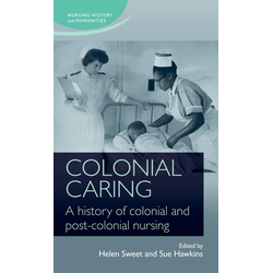 Colonial caring: A history of colonial and post-colonial nursing: eBook von