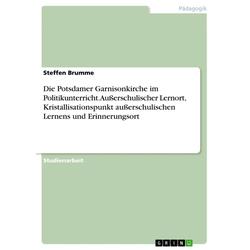 Die Potsdamer Garnisonkirche im Politikunterricht. Außerschulischer Lernort Kristallisationspunkt außerschulischen Lernens und Erinnerungsort: eBo...