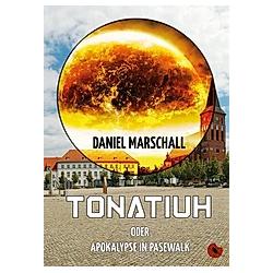 Tonatiuh - oder Apokalypse in Pasewalk. Daniel Marschall  - Buch