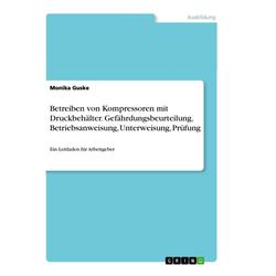 Betreiben von Kompressoren mit Druckbehälter. Gefährdungsbeurteilung Betriebsanweisung Unterweisung Prüfung als Buch von Monika Guske