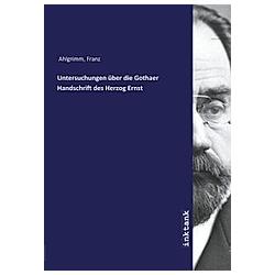Untersuchungen über die Gothaer Handschrift des Herzog Ernst. Franz Ahlgrimm  - Buch