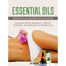Essential Oils: Natural Remedies & Aromatherapy for Weight Loss and Essential Oil Recipes: eBook von Lisa Jones