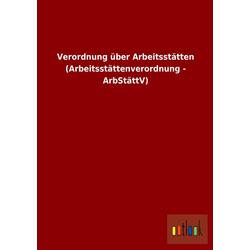 Verordnung über Arbeitsstätten (Arbeitsstättenverordnung - ArbStättV) als Buch von