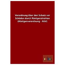 Verordnung über den Schutz vor Schäden durch Röntgenstrahlen (Röntgenverordnung - RöV) - Buch