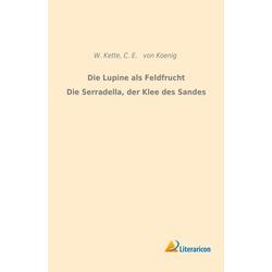 Die Lupine als Feldfrucht/Die Serradella der Klee des Sandes als Buch von W. Kette/ C. E. von Koenig
