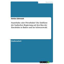 Staatsbahn oder Privatbahn? Die Einflüsse der badischen Regierung auf den Bau der Eisenbahn in Baden und im Schwarzwald.: eBook von Stefan Zahnweh