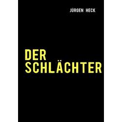 Der Schlächter als Buch von Jürgen Heck