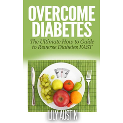 Overcome Diabetes - The Ultimate How to Guide to Reverse Diabetes FAST (diabetes diet, diabetes for dummies, diabetes without drugs, diabetes solution