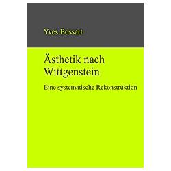 Ästhetik nach Wittgenstein. Yves Bossart  - Buch