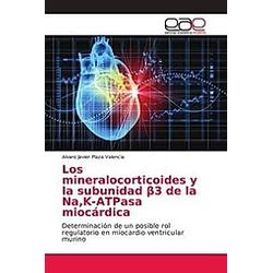 Los mineralocorticoides y la subunidad beta3 de la Na  K-ATPasa miocárdica. Alvaro Javier Plaza Valencia  - Buch