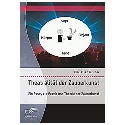 Theatralität der Zauberkunst. Ein Essay zur Praxis und Theorie der Zauberkunst. Christian Gruber  - Buch