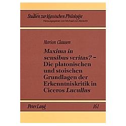 Maxima in sensibus veritas? - Die platonischen und stoischen Grundlagen der Erkenntniskritik in Ciceros Lucullus. Marion Clausen  - Buch