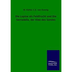 Die Lupine als Feldfrucht und Die Serradella der Klee des Sandes als Buch von W. Kette/ C. E. von König