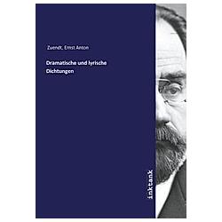 Dramatische und lyrische Dichtungen. Ernst Anton Zuendt  - Buch