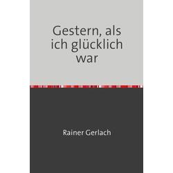 Gestern als ich glücklich war als Buch von Rainer Gerlach