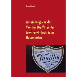Am Anfang war das Vanillin: Die Väter der Aromen-Industrie in Holzminden als Buch von Georg Schwedt