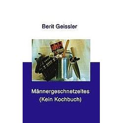 Männergeschnetzeltes. Berit Geissler  - Buch