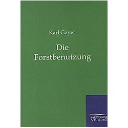 Die Forstbenutzung. Karl Gayer  - Buch