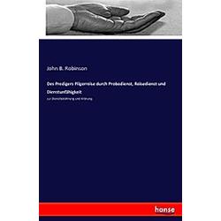 Des Predigers Pilgerreise durch Probedienst  Reisedienst und Dienstunfähigkeit zur Dienstbelohnung und Krönung. John B. Robinson  - Buch