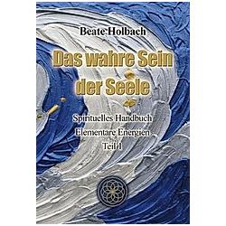 Das wahre Sein der Seele. Beate Holbach  - Buch