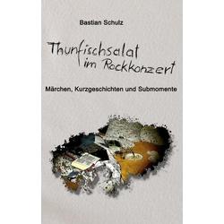 Thunfischsalat im Rockkonzert als Buch von Bastian Schulz