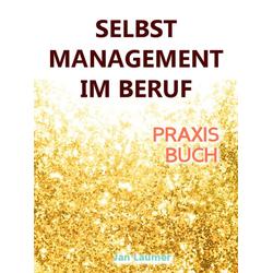 Selbstmanagement im Beruf: DAS SELBSTMANAGEMENT PRAXISBUCH! Wie Du in 5 Schritten mit dem richtigen Selbstmanagement im Beruf sofort massiv Deine ...
