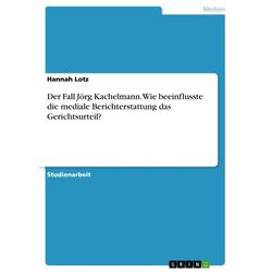 Der Fall Jörg Kachelmann. Wie beeinflusste die mediale Berichterstattung das Gerichtsurteil? als Buch von Hannah Lotz
