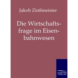 Die Wirtschaftsfrage im Eisenbahnwesen: Buch von Jakob Zinßmeister