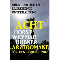 Acht Horst Weymar Hübner Arztromane für den Sommer 2017: eBook von Horst Weymar Hübner