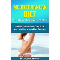 Mediterranean Diet: The Ultimate Mediterranean Diet Plan: Mediterranean Diet Cookbook And Mediterranean Diet Recipes: eBook von Michael Ericsson