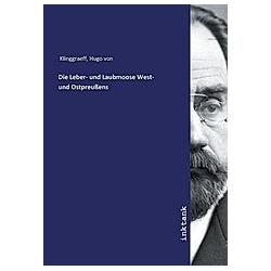 Die Leber- und Laubmoose West- und Ostpreußens. Hugo von Klinggraeff  - Buch