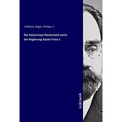 Der Kaiserstaat Oesterreich unter der Regierung Kaiser Franz I.. R. Williams  - Buch