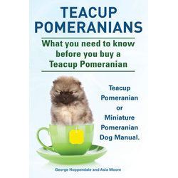 Teacup Pomeranians. Miniature Pomeranian or Teacup Pomeranian Dog Manual. What You Need to Know Before You Buy a Teacup Pomeranian.: Buch von Geor...