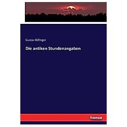 Die antiken Stundenangaben. Gustav Bilfinger  - Buch