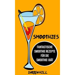 Smoothies: Fantastische Smoothie Rezepte für die Smoothie-Diät: eBook von Darren Hill