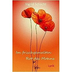 Im frischgemalten Rot des Mohns. Ingrid Schacht  - Buch