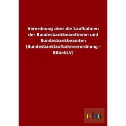 Verordnung über die Laufbahnen der Bundesbankbeamtinnen und Bundesbankbeamten (Bundesbanklaufbahnverordnung - BBankLV) als Buch von
