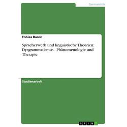 Spracherwerb und linguistische Theorien: Dysgrammatismus - Phänomenologie und Therapie: eBook von Tobias Baron