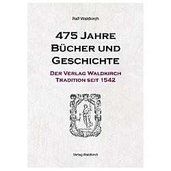 475 Jahre Bücher und Geschichte - Der Verlag Waldkirch. Ralf Waldkirch  - Buch