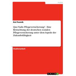 Quo Vadis Pflegeversicherung? - Eine Betrachtung der deutschen sozialen Pflegeversicherung unter dem Aspekt der Zukunftsfähigkeit: eBook von Kai P...