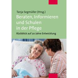 Beraten Informieren und Schulen in der Pflege als Buch von Tanja Segmüller