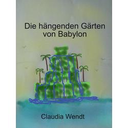 Die hängenden Gärten von Babylon: eBook von Claudia Wendt