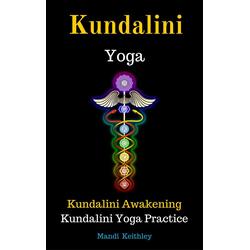 Kundalini Yoga Kundalini Awakening Kundalini Yoga Practice: eBook von Mandi Keithley