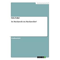 Ist Machiavelli ein Machiavellist?. Felix Frobel  - Buch