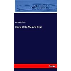 Come Unto Me And Rest. Archie Dubois  - Buch