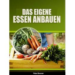 Das eigene Essen selber anbauen: eBook von Peter Brenner