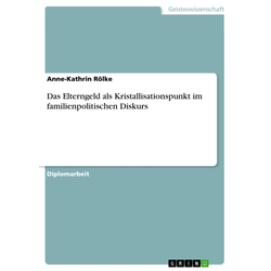 Das Elterngeld als Kristallisationspunkt im familienpolitischen Diskurs: eBook von Anne-Kathrin Rölke