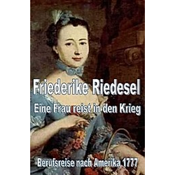 Friederike Riedesel - Eine Frau reist in den Krieg 1777. Friederike Riedesel  - Buch