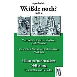 Weißde noch? Mitten aus'm Arnstädter DDR-Alltag. Jürgen Ludwig  - Buch